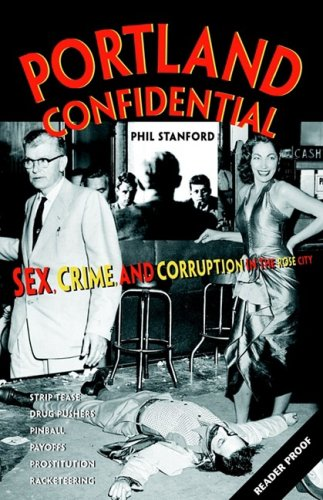 Portland Confidential:  Sex, Crime, and Corruption in the Rose City: Stanford, Phil