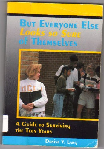But Everyone Else Looks So Sure of Themselves: A Guide to Surviving the Teen Years: Lang, Denise V.