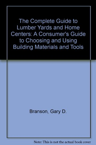 The Complete Guide to Lumber Yards and Home Centers: A Consumer's Guide to Choosing and Using ...