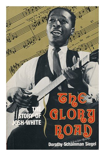 The Glory Road: The Story of Josh White: Dorothy Schainman Siegel