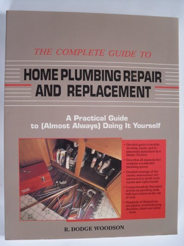 The Complete Guide to Home Plumbing Repair and Replacement: A Practical Guide to: Woodson, R. Dodge