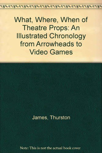 9781558702578: The What, Where, When of Theater Props: An Illustrated Chronology from Arrowheads to Video Games