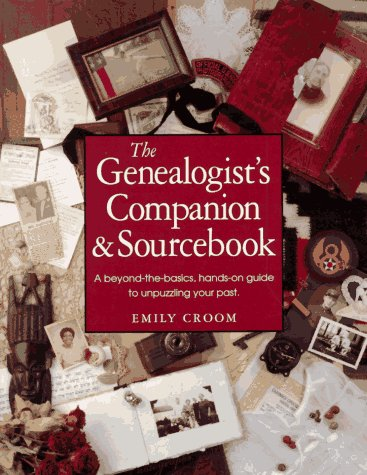 The Genealogist's Companion & Sourcebook : a Beyond the Basics , Hands on Guide to Unpuzzling You...