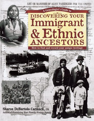 A Genealogist's Guide to Discovering Your Immigrant & Ethnic Ancestors: How to Find and Record Your Unique Heritage (Genealogist's Guides to Discovering Your Ancestor...) (1558705244) by Sharon Debartolo Carmack