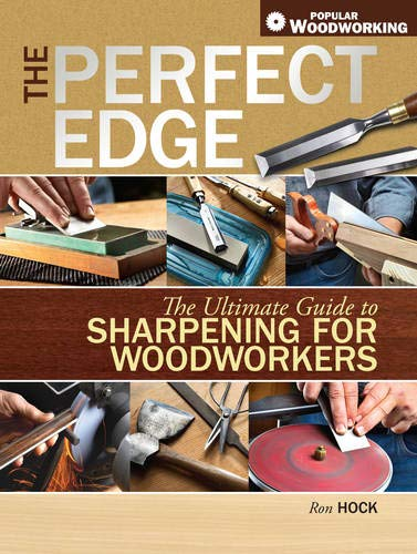 The Perfect Edge: The Ultimate Guide to Sharpening for Woodworkers (Popular Woodworking): Ron Hock