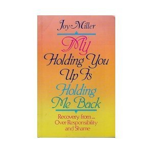 My Holding You Up Is Holding Me Back: Over-Responsibility and Shame (1558740910) by Miller, Joy