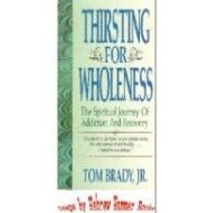 Thirsting for Wholeness: The Spiritual Journey of Addiction and Recovery: Brady, Tom