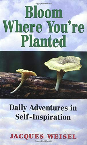 Bloom Where You're Planted: Adventures in Self-Inspiration: Weisel, Jacques