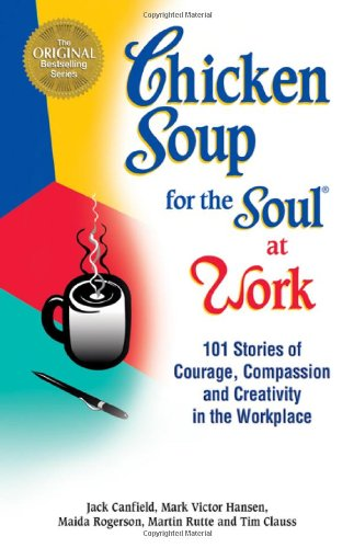 9781558744240: Chicken Soup for the Soul at Work: 101 Stories of Courage, Compassion and Creativity in the Workplace