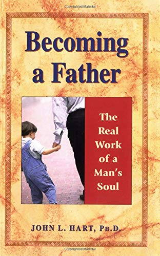 Becoming a Father: The Real Work of a Man's Soul - John Hart