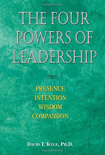 The Four Powers of Leadership: Presence, Intention, Wisdom, Compassion: David T. Kyle