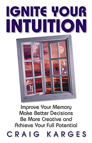 Ignite Your Intuition: Improve Your Memory, Make Better Decision, be More Creative and Achieve Yo...