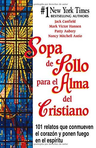 Sopa de Pollo para el Alma del Cristiano: 101 relatos que conmueven el corazón y ponen fuego...