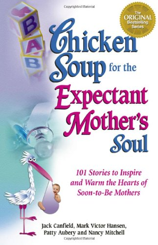 9781558747968: Chicken Soup for the Expectant Mother's Soul: 101 Stories to Inspire and Warm the Hearts of Soon-to-Be Mothers (Chicken Soup for the Soul)