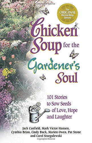 Chicken Soup for the Gardener's Soul: 101 Stories to Sow Seeds of Love, Hope and Laughter (...