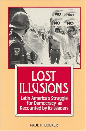 Lost Illusions: Latin America's Struggle for Democracy As Recounted by Its Leaders: Boeker, ...