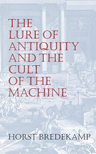 The Lure of Antiquity and the Cult of the Machine: The Kunstkammer and the Evolution of Nature, Art, and Technology (1558760938) by Bredekamp, Horst