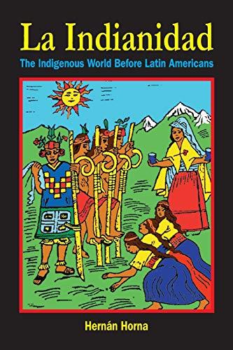 LA Indianidad: The Indigenous World Before Latin Americans: Horna, Hernan