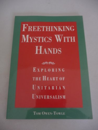 Freethinking mystics with hands: Exploring the heart of Unitarian Universalism: Owen-Towle, Tom