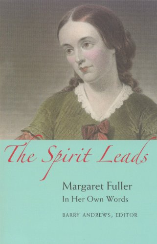 THE SPIRIT LEADS. Margaret Fuller In Her Own Words.: Andrews, Barry (editor)
