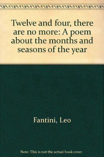 Twelve and Four, There are No More: A poem about the months and seasons of the year: Fantini, Leo