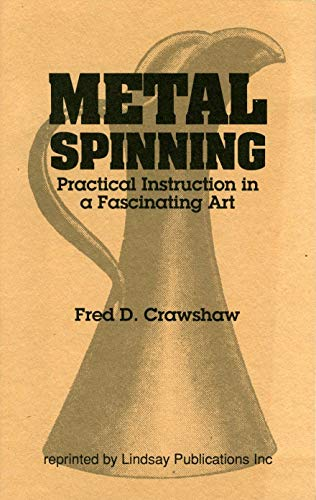 Metal Spinning. Practical Instruction in a Fascinating Art: Fred D. Crawshaw