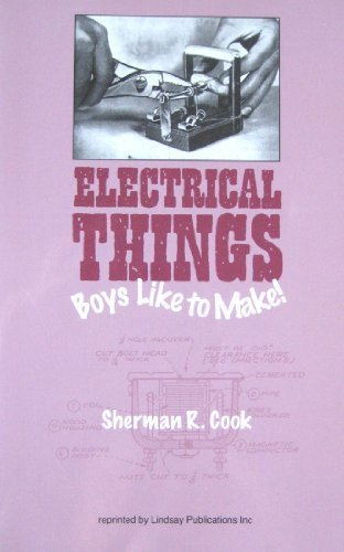Electrical Things Boys Like To Make: Sherman R Cook