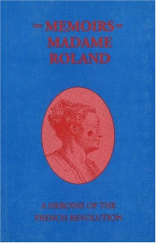 Memoirs of Madame Roland: A Heroine of: Marie-Jeanne Roland