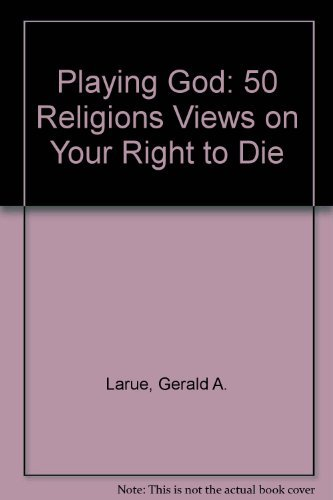 Playing God: 50 Religions Views on Your Right to Die: Larue, Gerald A.