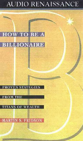 How to Be a Billionaire: Proven Strategies: Fridson, Martin S.