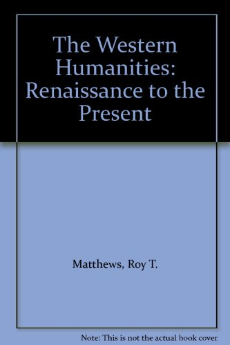 The Western Humanities: Renaissance to the Present: Matthews, Roy T.