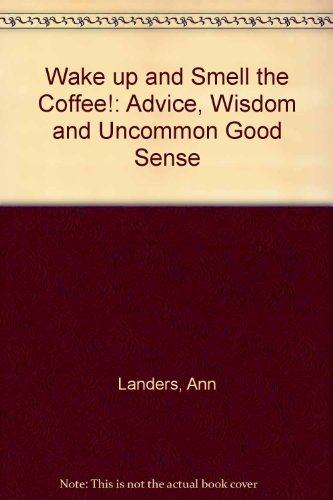 Wake Up and Smell the Coffee!: Advice, Wisdom, and Uncommon Good Sense (1559352167) by Ann Landers