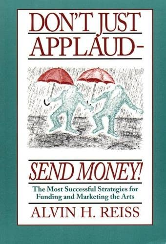 9781559361057: Don't Just Applaud, Send Money: The Most Successful Strategies for Funding and Marketing the Arts