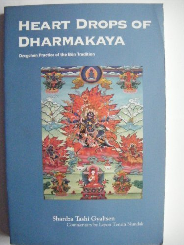 Heart Drops of Dharmakaya - Dzogchen Practice of the Bon Tradition: Gyaltsen, Shardza Tashi