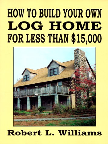 How to Build Your Own Log Home for Less Than $15,000: Williams, Robert L.