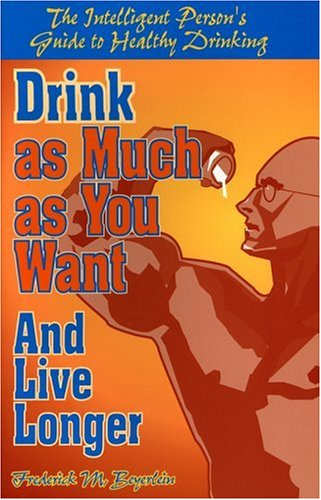 Drink as Much as You Want and Live Longer: The Intelligent Persons Guide to Healthy Drinking