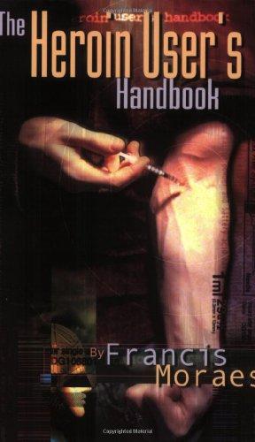 The Heroin User's Handbook: Moraes, Francis