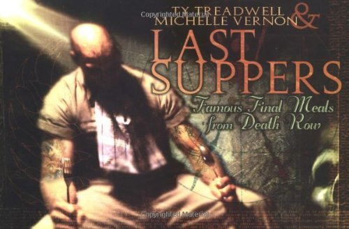 Last Suppers: Famous Final Meals from Death: Treadwell, Ty, Vernon,