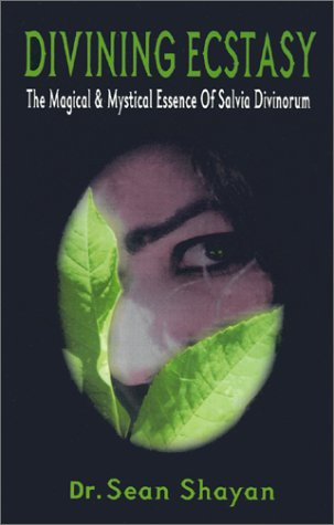 Divining Ecstasy: The Magical and Mystical Essence of Salvia Divinorum: Shayan, Sean