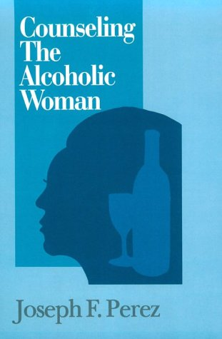 Counseling The Alcoholic Woman: Perez, Joseph F.