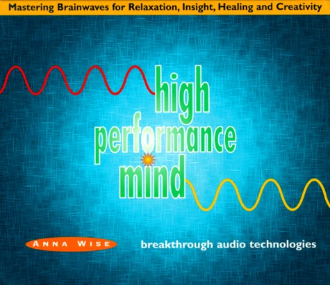 High Performance Mind: Mastering Brainwaves for Relaxation, Insight, Healing and Creativity: Wise, ...