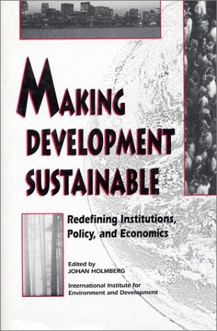 Making Development Sustainable : Redefining Institutions, Policy, and Economics: Holmberg, Johan (...