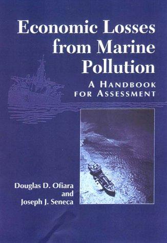 Economic Losses from Marine Pollution: A Handbook For Assessment: Ofiara, Douglas D., Seneca, ...
