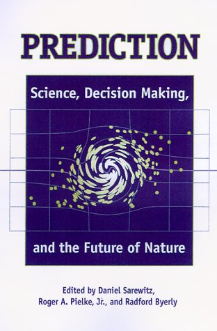 Prediction: Science, Decision Making, and the Future: Editor-Daniel Sarewitz; Editor-Roger