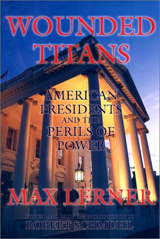 Wounded Titans : American Presidents and the Perils of Power: Max Lerner