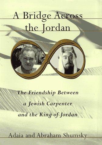 A Bridge Across the Jordan The Friendship Between a Jewish Carpenter and the King of Jordan: ...