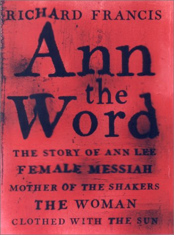 Ann, the Word: The Story of Ann Lee, Female Messiah, Mother of the Shakers, the Woman Clothed wit...