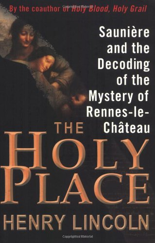 The Holy Place : Sauniere And The Decoding Of The Mystery Of Rennes-le-chateau