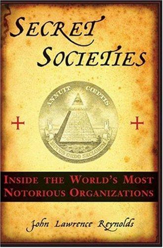 Secret Societies: Inside the World's Most Notorious Organizations: John Lawrence Reynolds