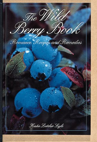 The Wild Berry Book: Romance, Recipes and Remedies (Camp & Cottage Nature Collection): Lyle, ...